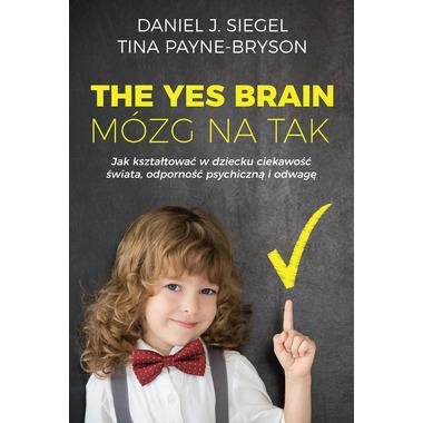 The yes brain mózg na tak jak kształtować w dziecku ciekawość świata odporność psychiczną i odwagę