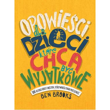 Opowieści Dla Dzieci Które Chcą Być Wyjątkowe 100 Historii Kobiet I Mężczyzn Którzy Wyrośli Ponad Przeciętność, Ben Brooks