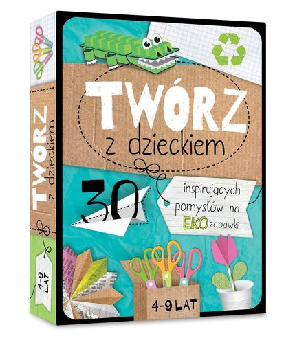 Twórz z dzieckiem. 30 inspirujących pomysłów na eko zabawki, Agnieszka Placha